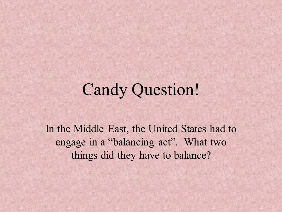 Candy Question. In the Middle East, the United States had to engage in a balancing act .