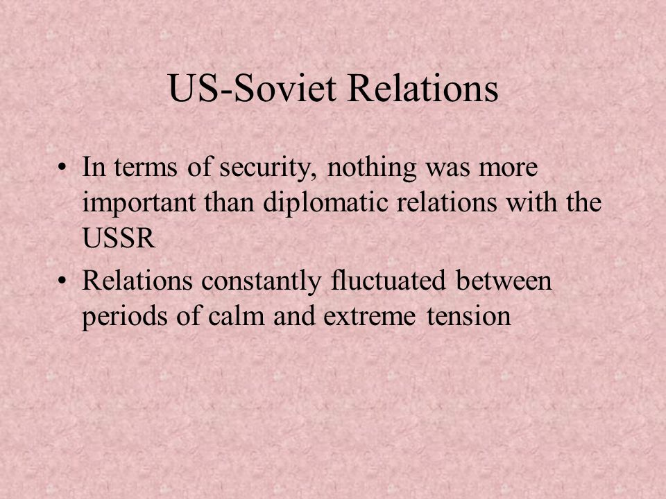 US-Soviet Relations In terms of security, nothing was more important than diplomatic relations with the USSR.