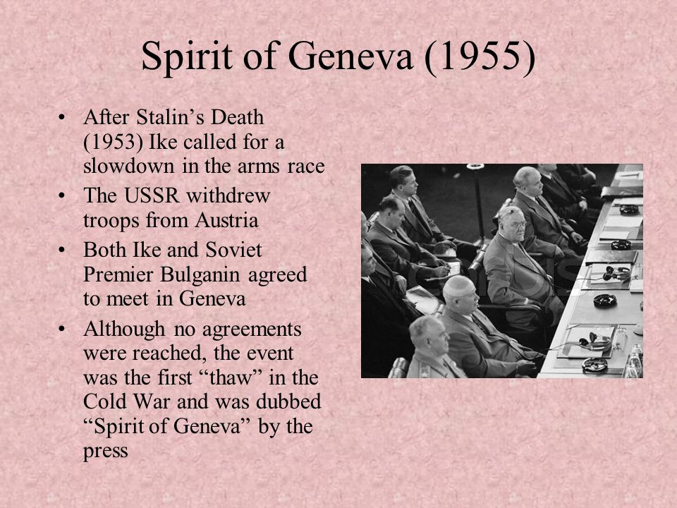Spirit of Geneva (1955) After Stalin's Death (1953) Ike called for a slowdown in the arms race. The USSR withdrew troops from Austria.