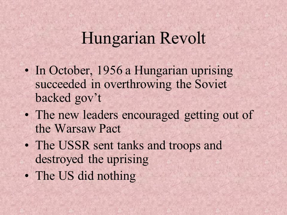 Hungarian Revolt In October, 1956 a Hungarian uprising succeeded in overthrowing the Soviet backed gov't.