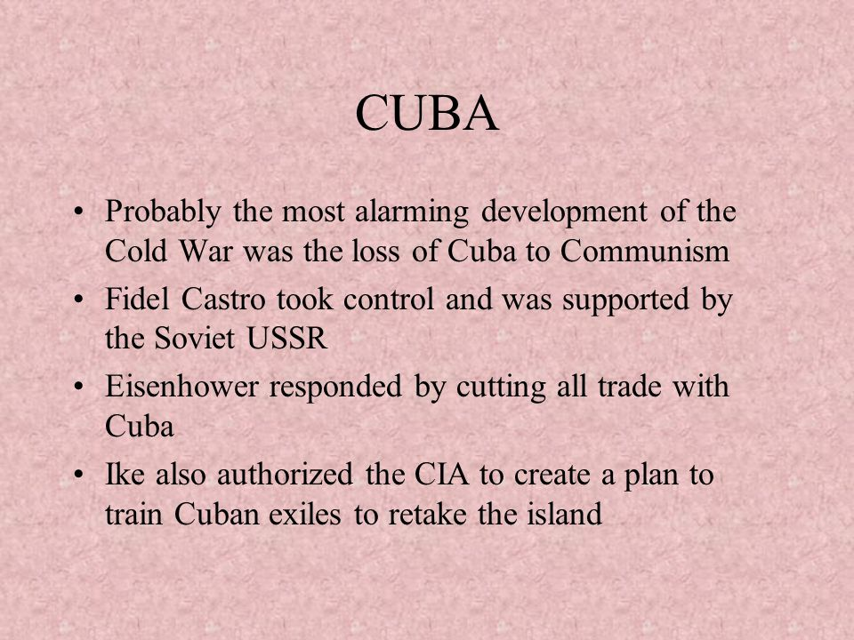 CUBA Probably the most alarming development of the Cold War was the loss of Cuba to Communism.