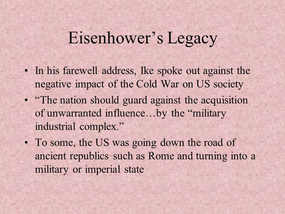 Eisenhower's Legacy In his farewell address, Ike spoke out against the negative impact of the Cold War on US society.