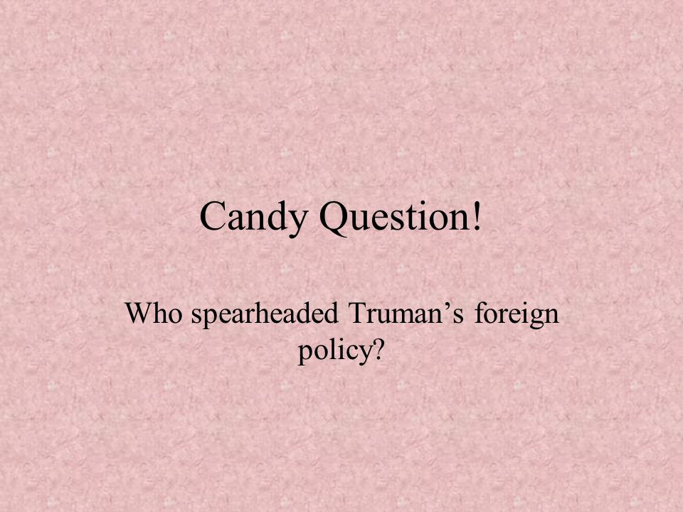 Who spearheaded Truman's foreign policy