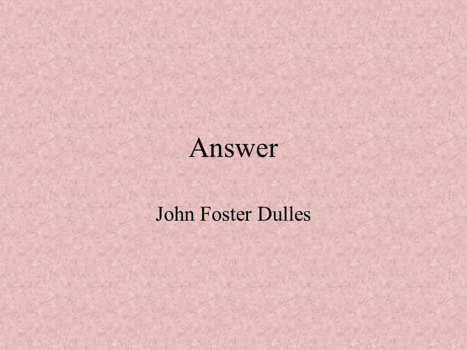 Answer John Foster Dulles