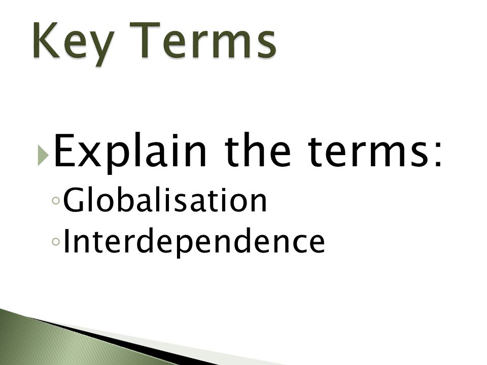 Key Terms Explain the terms: Globalisation Interdependence
