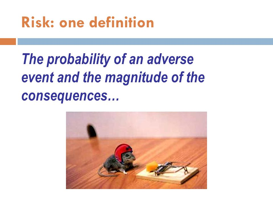 Risk: one definition The probability of an adverse