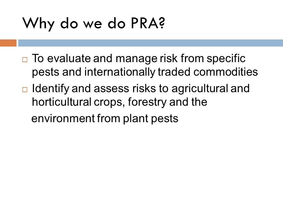 Why do we do PRA To evaluate and manage risk from specific pests and internationally traded commodities.