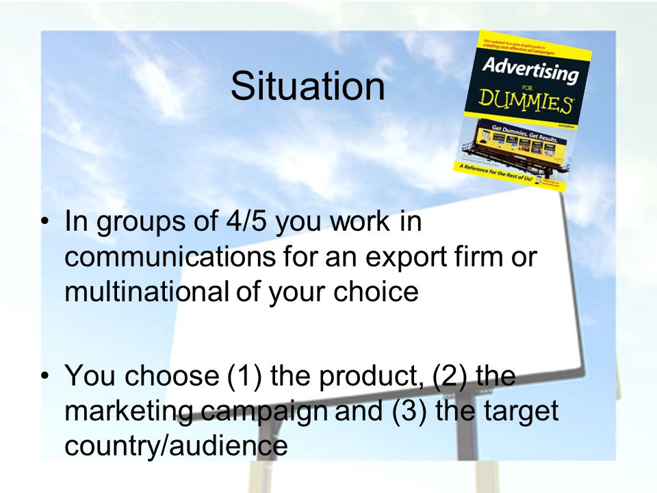 Situation In groups of 4/5 you work in communications for an export firm or multinational of your choice.