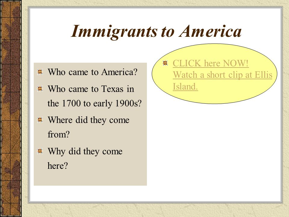 Immigrants to America CLICK here NOW! Watch a short clip at Ellis Island. Who came to America Who came to Texas in the 1700 to early 1900s