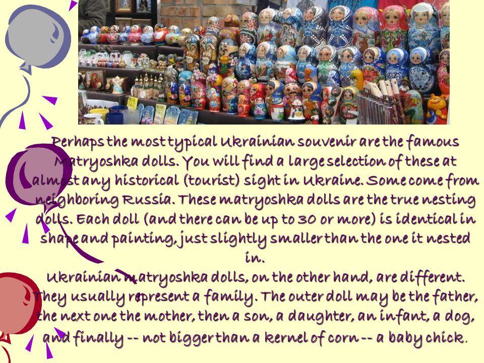 Perhaps the most typical Ukrainian souvenir are the famous Matryoshka dolls. You will find a large selection of these at almost any historical (tourist) sight in Ukraine. Some come from neighboring Russia. These matryoshka dolls are the true nesting dolls. Each doll (and there can be up to 30 or more) is identical in shape and painting, just slightly smaller than the one it nested in.