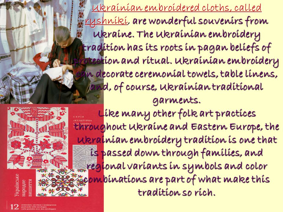 Ukrainian embroidered cloths, called ryshniki, are wonderful souvenirs from Ukraine. The Ukrainian embroidery tradition has its roots in pagan beliefs of protection and ritual. Ukrainian embroidery can decorate ceremonial towels, table linens, and, of course, Ukrainian traditional garments.