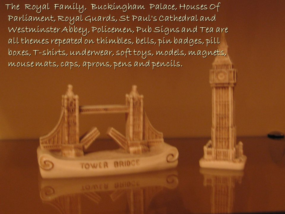 The Royal Family, Buckingham Palace, Houses Of Parliament, Royal Guards, St Paul s Cathedral and Westminster Abbey, Policemen, Pub Signs and Tea are all themes repeated on thimbles, bells, pin badges, pill boxes, T-shirts, underwear, soft toys, models, magnets, mouse mats, caps, aprons, pens and pencils.