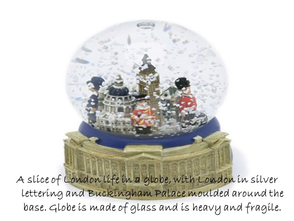 A slice of London life in a globe, with London in silver lettering and Buckingham Palace moulded around the base.