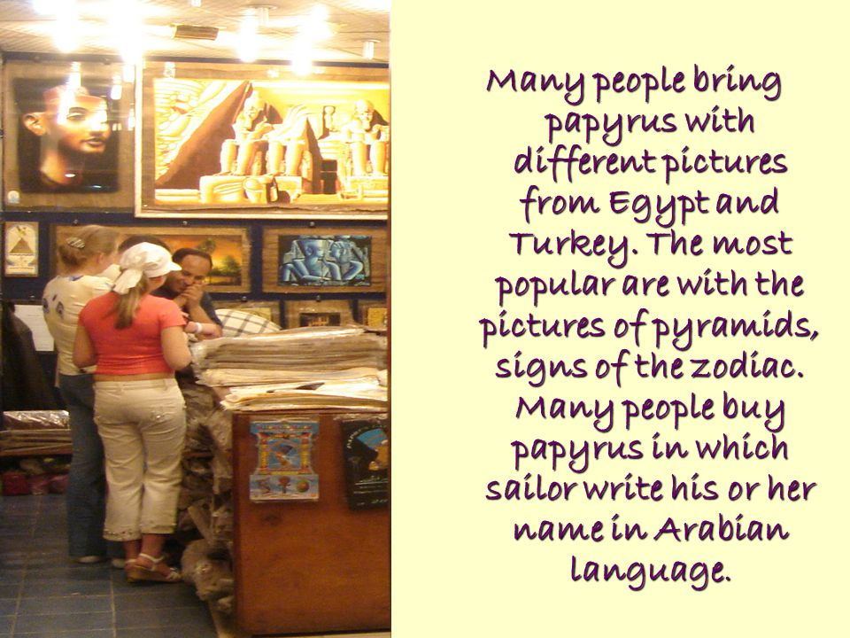 Many people bring papyrus with different pictures from Egypt and Turkey.