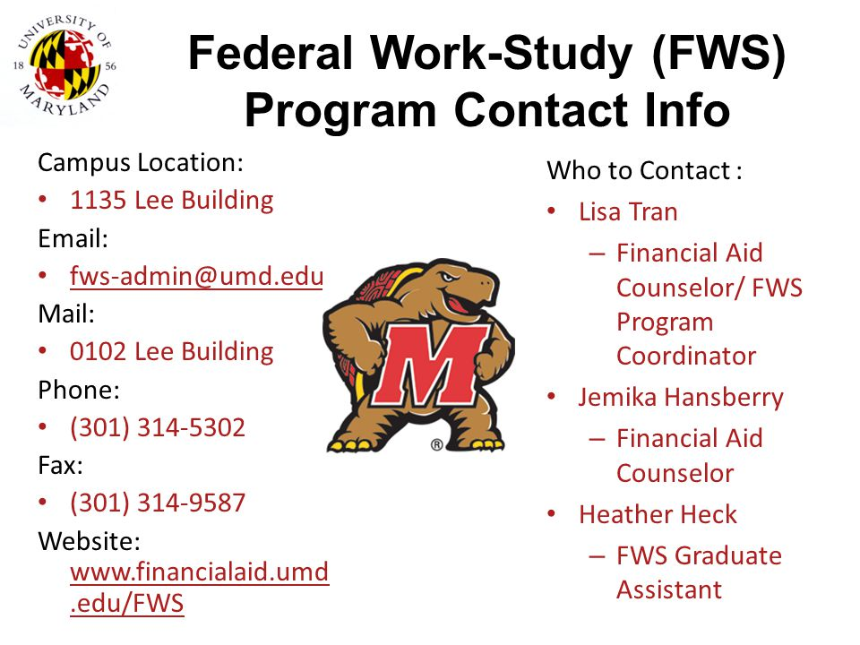 Federal Work-Study (FWS) Program Contact Info Campus Location: 1135 Lee Building. Email: fws-admin@umd.edu.
