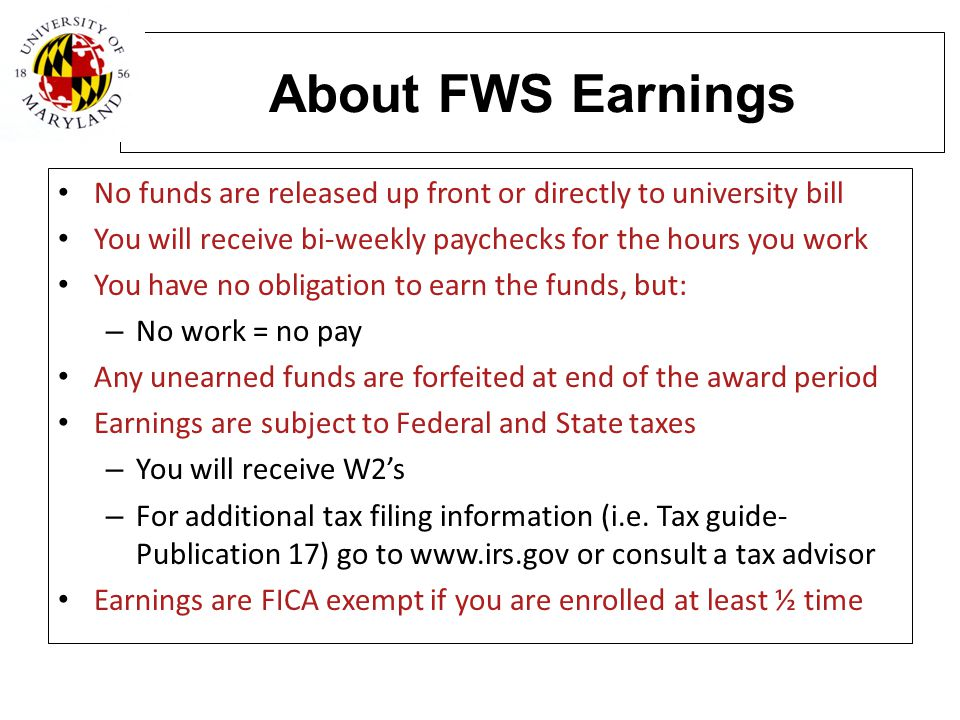 About FWS Earnings No funds are released up front or directly to university bill. You will receive bi-weekly paychecks for the hours you work.