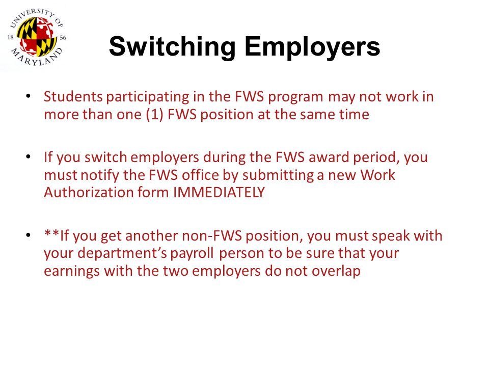 Switching Employers Students participating in the FWS program may not work in more than one (1) FWS position at the same time.