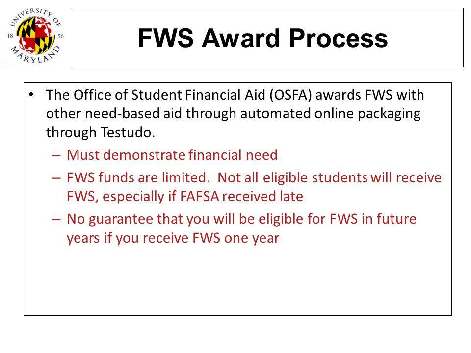 FWS Award Process The Office of Student Financial Aid (OSFA) awards FWS with other need-based aid through automated online packaging through Testudo.