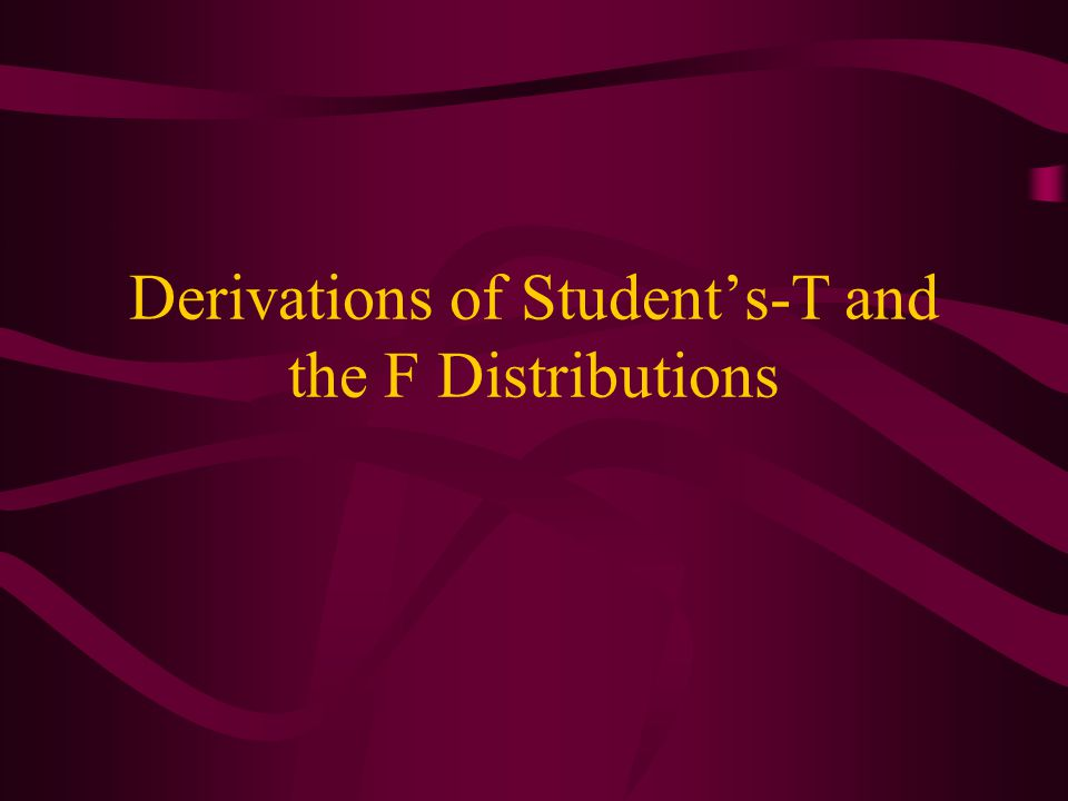 Derivations of Student's-T and the F Distributions