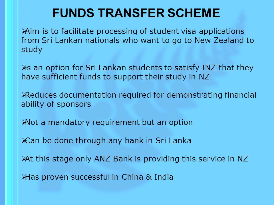 FUNDS TRANSFER SCHEME Aim is to facilitate processing of student visa applications from Sri Lankan nationals who want to go to New Zealand to study.