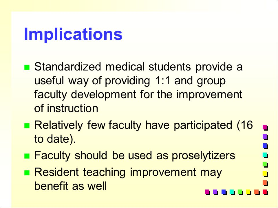 Implications Standardized medical students provide a useful way of providing 1:1 and group faculty development for the improvement of instruction.