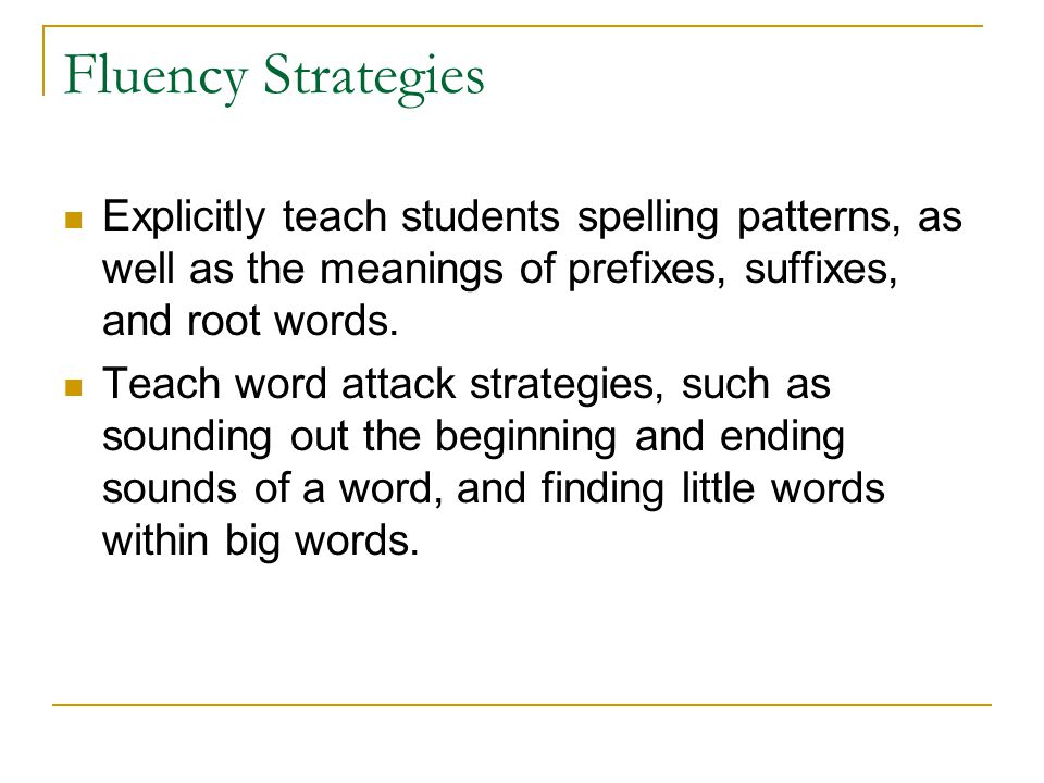 Fluency Strategies Explicitly teach students spelling patterns, as well as the meanings of prefixes, suffixes, and root words.