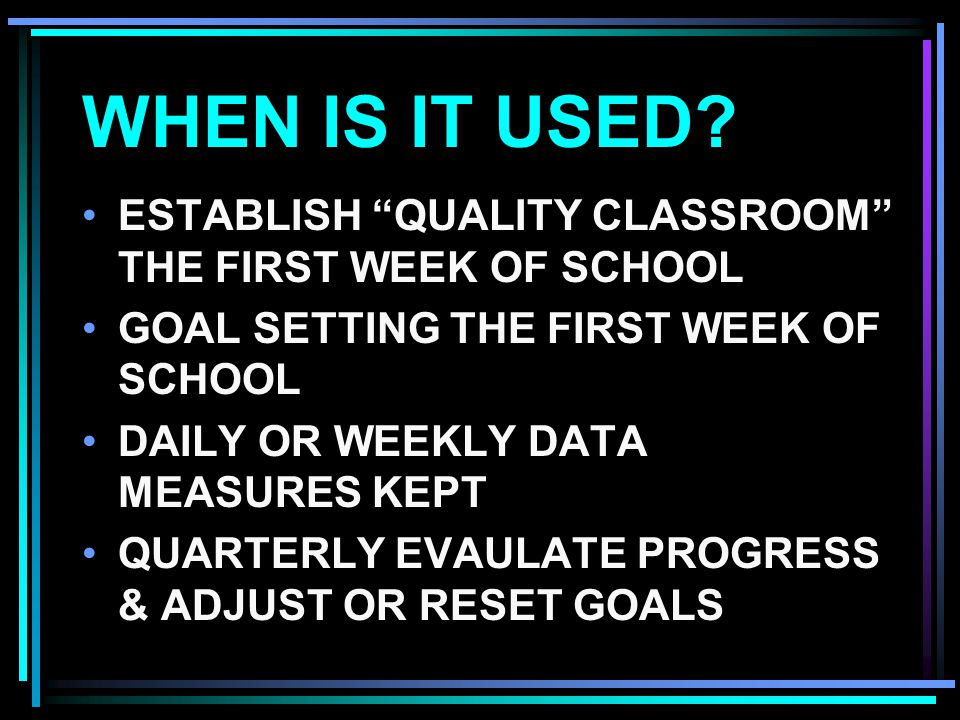 WHEN IS IT USED ESTABLISH QUALITY CLASSROOM THE FIRST WEEK OF SCHOOL. GOAL SETTING THE FIRST WEEK OF SCHOOL.