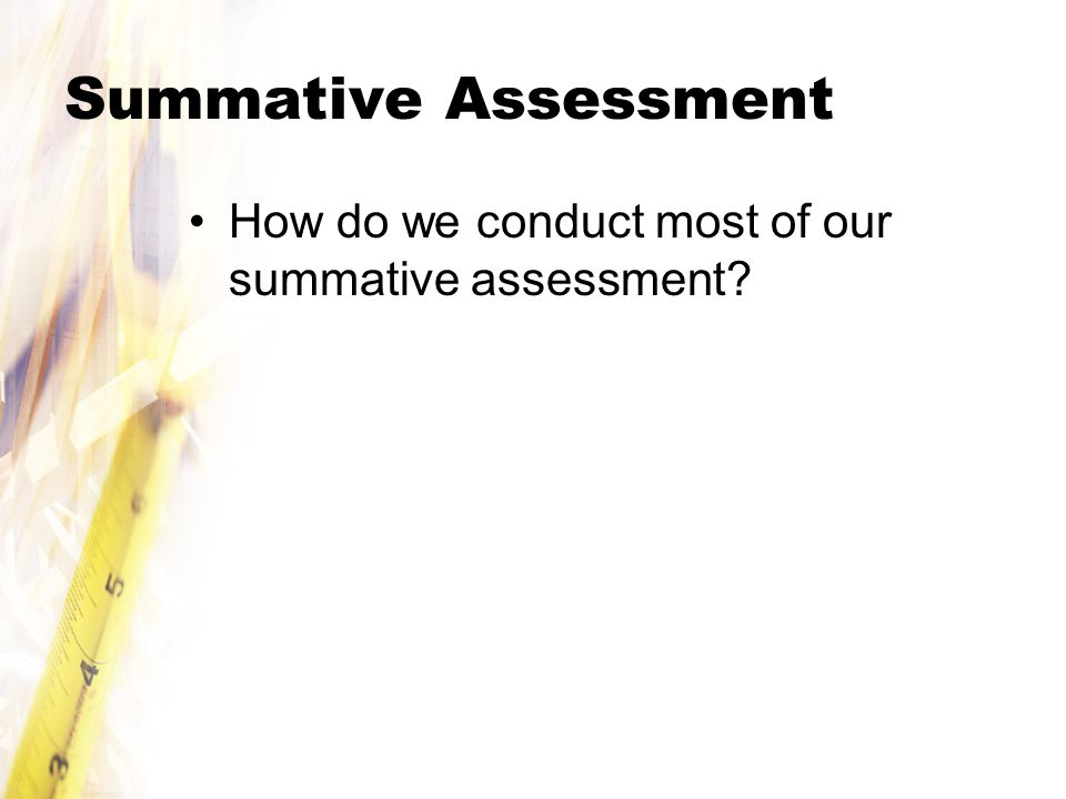 Summative Assessment How do we conduct most of our summative assessment