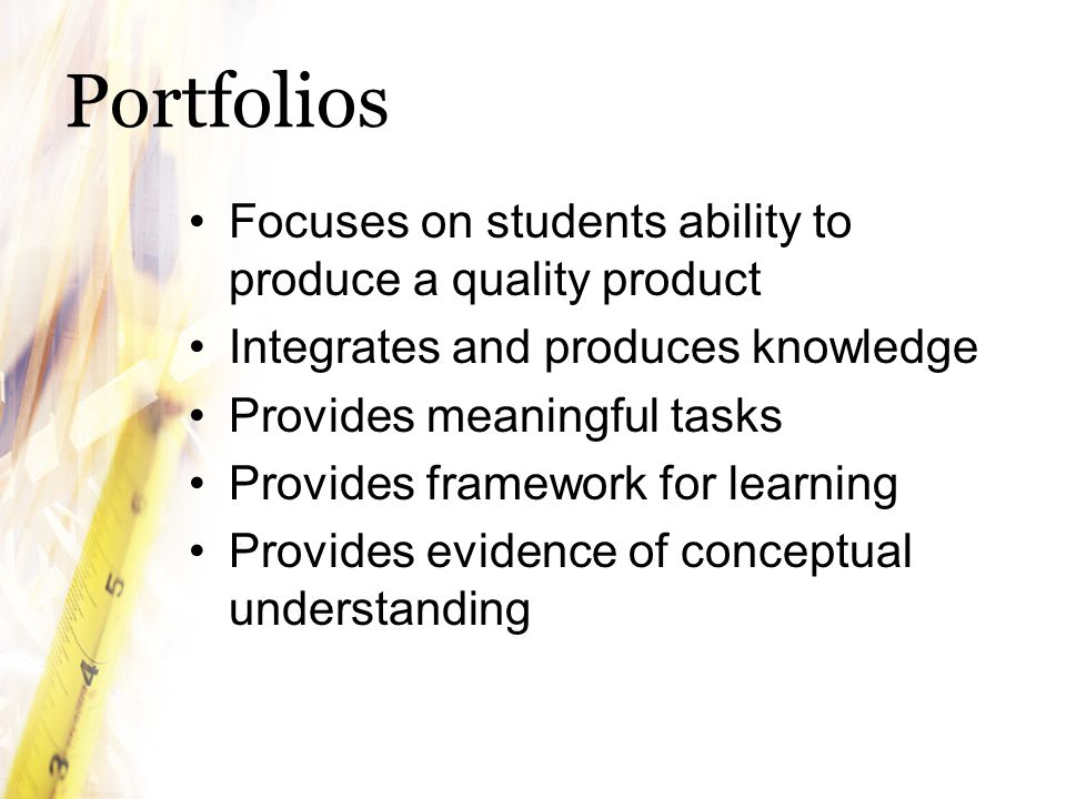 Portfolios Focuses on students ability to produce a quality product
