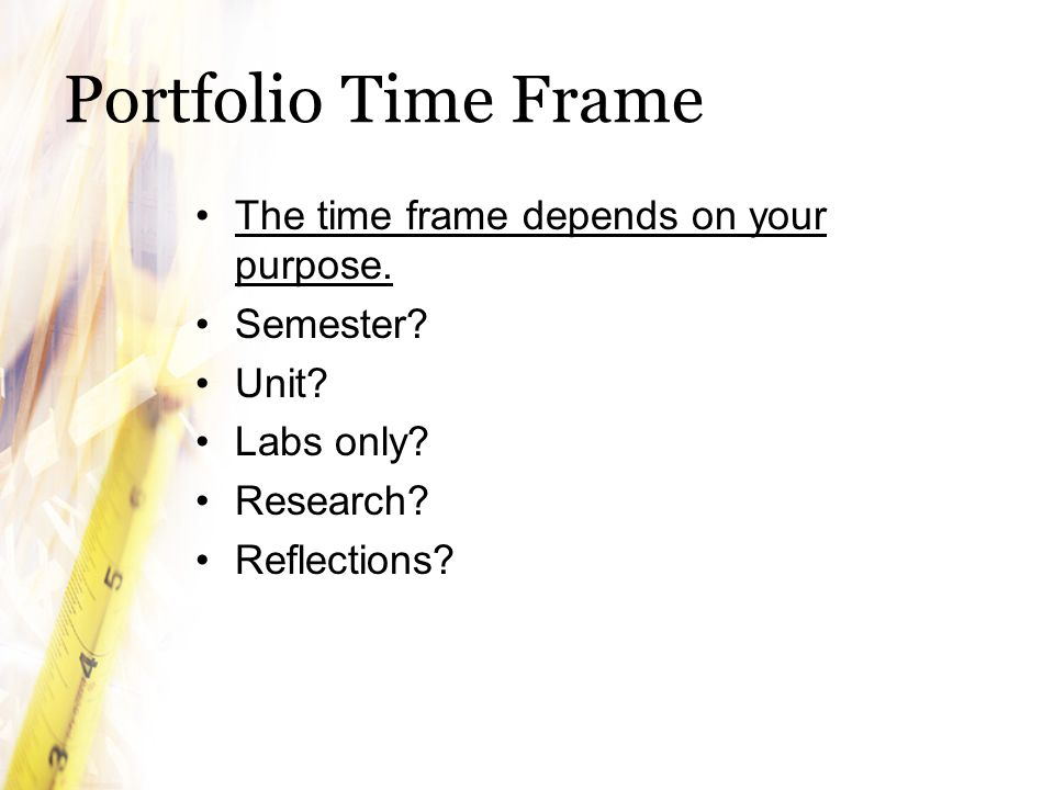 Portfolio Time Frame The time frame depends on your purpose. Semester