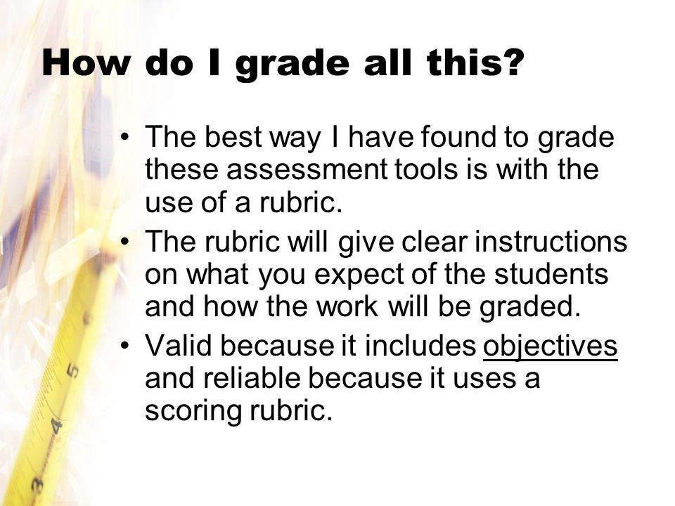 How do I grade all this The best way I have found to grade these assessment tools is with the use of a rubric.
