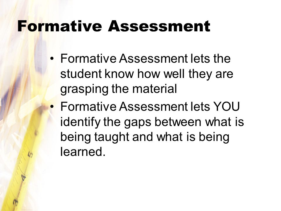 Formative Assessment Formative Assessment lets the student know how well they are grasping the material.