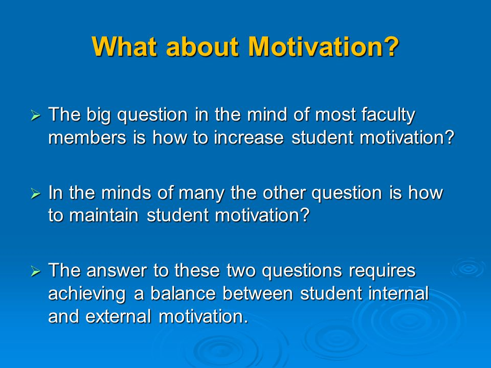 What about Motivation The big question in the mind of most faculty members is how to increase student motivation