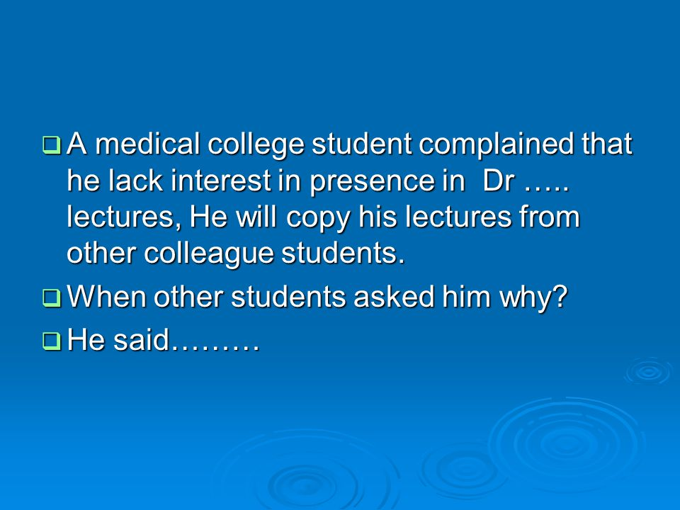 A medical college student complained that he lack interest in presence in Dr ….. lectures, He will copy his lectures from other colleague students.