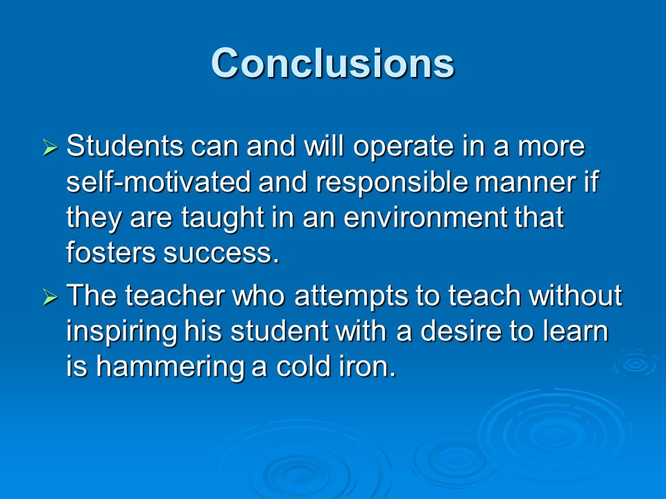 Conclusions Students can and will operate in a more self-motivated and responsible manner if they are taught in an environment that fosters success.