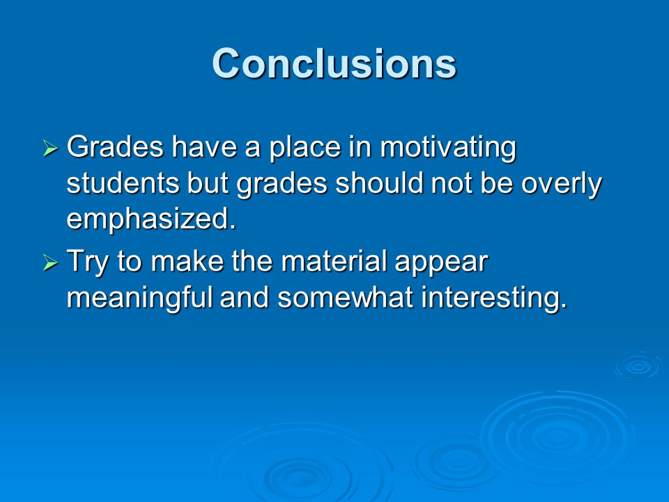 Conclusions Grades have a place in motivating students but grades should not be overly emphasized.