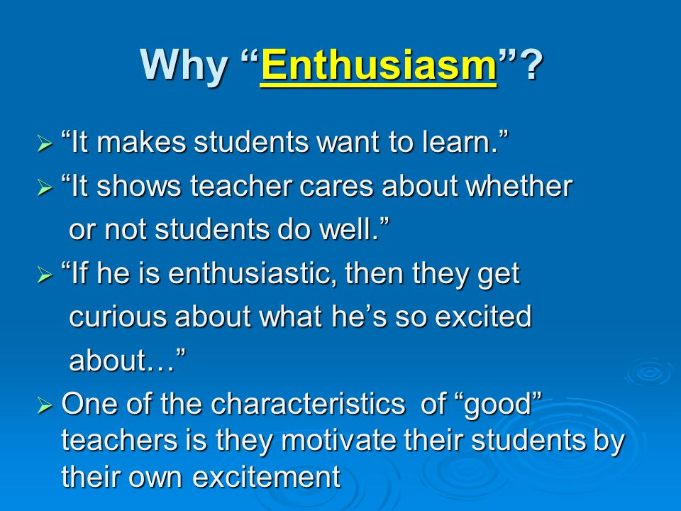 Why Enthusiasm It makes students want to learn.
