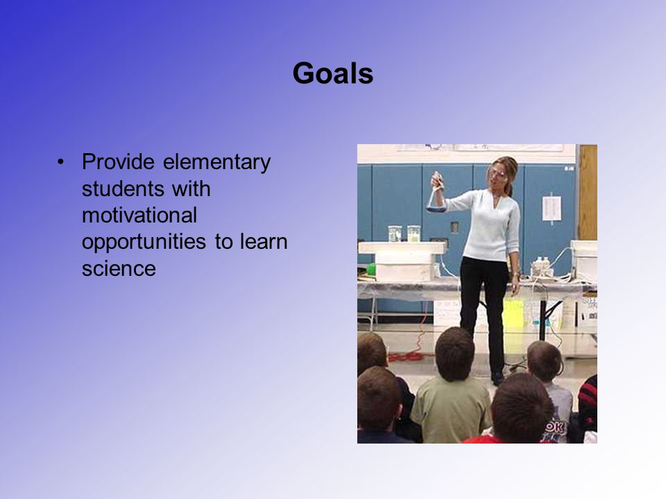 Goals Provide elementary students with motivational opportunities to learn science