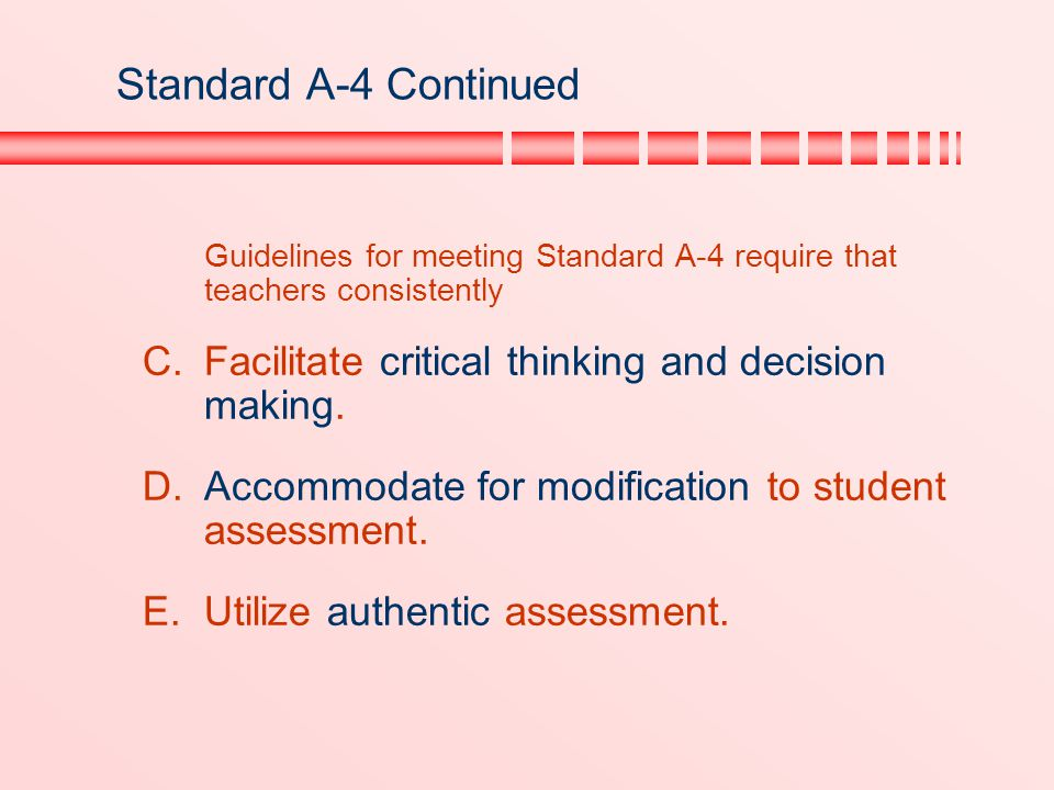 Standard A-4 Continued Guidelines for meeting Standard A-4 require that teachers consistently. Facilitate critical thinking and decision making.