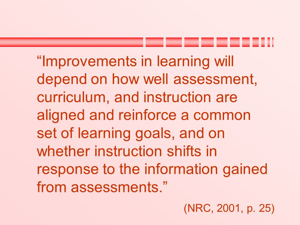 Improvements in learning will depend on how well assessment, curriculum, and instruction are aligned and reinforce a common set of learning goals, and on whether instruction shifts in response to the information gained from assessments.