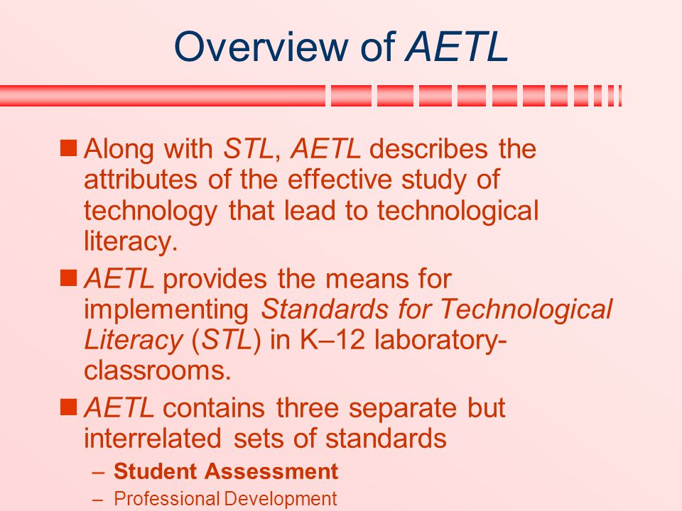 Overview of AETL Along with STL, AETL describes the attributes of the effective study of technology that lead to technological literacy.