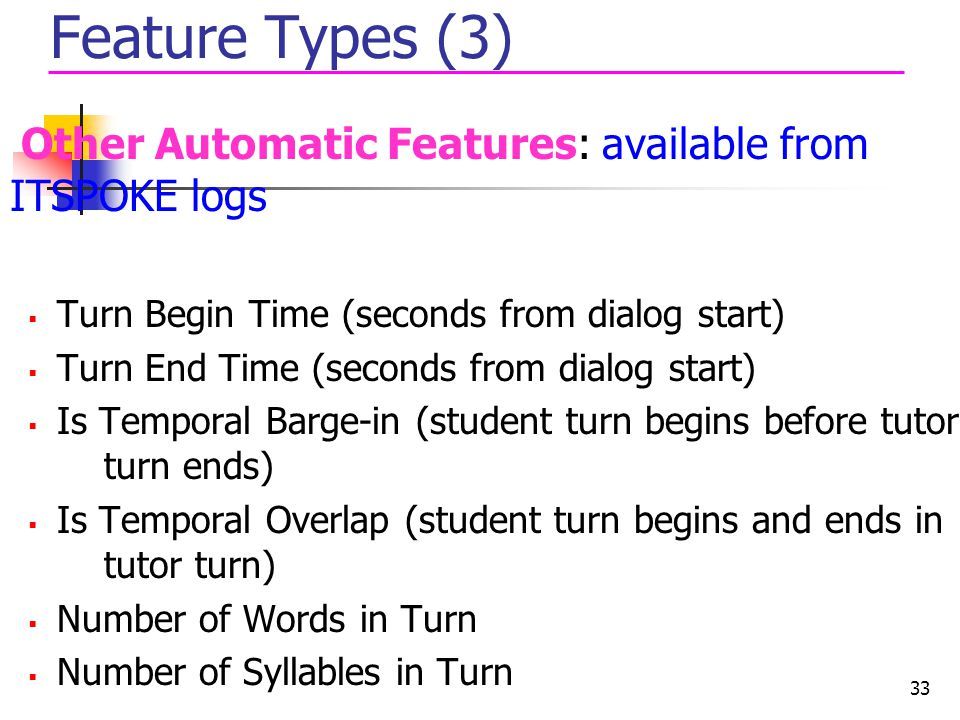 Feature Types (3) Other Automatic Features: available from ITSPOKE logs. Turn Begin Time (seconds from dialog start)