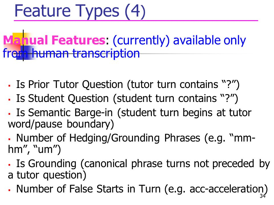 Feature Types (4) Manual Features: (currently) available only from human transcription. Is Prior Tutor Question (tutor turn contains )