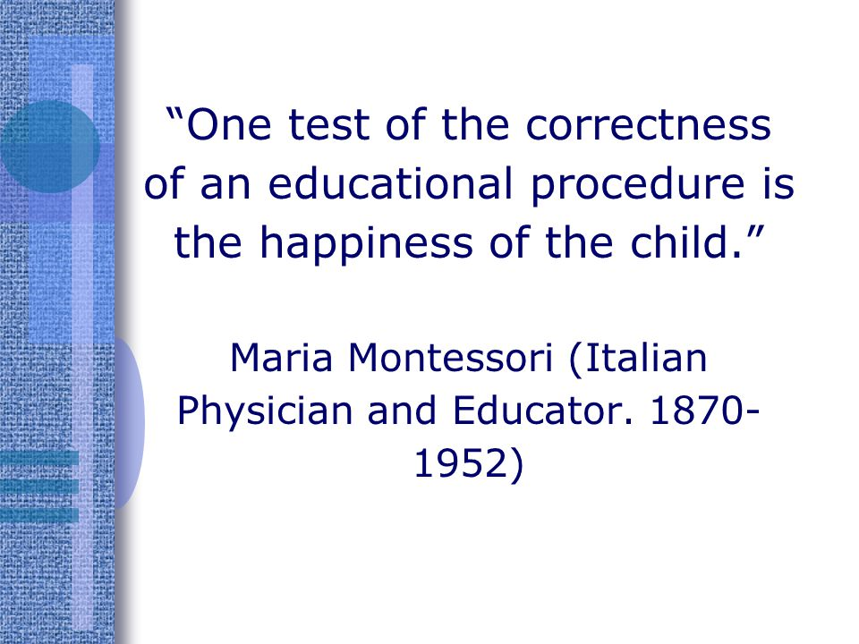 One test of the correctness of an educational procedure is the happiness of the child. Maria Montessori (Italian Physician and Educator.