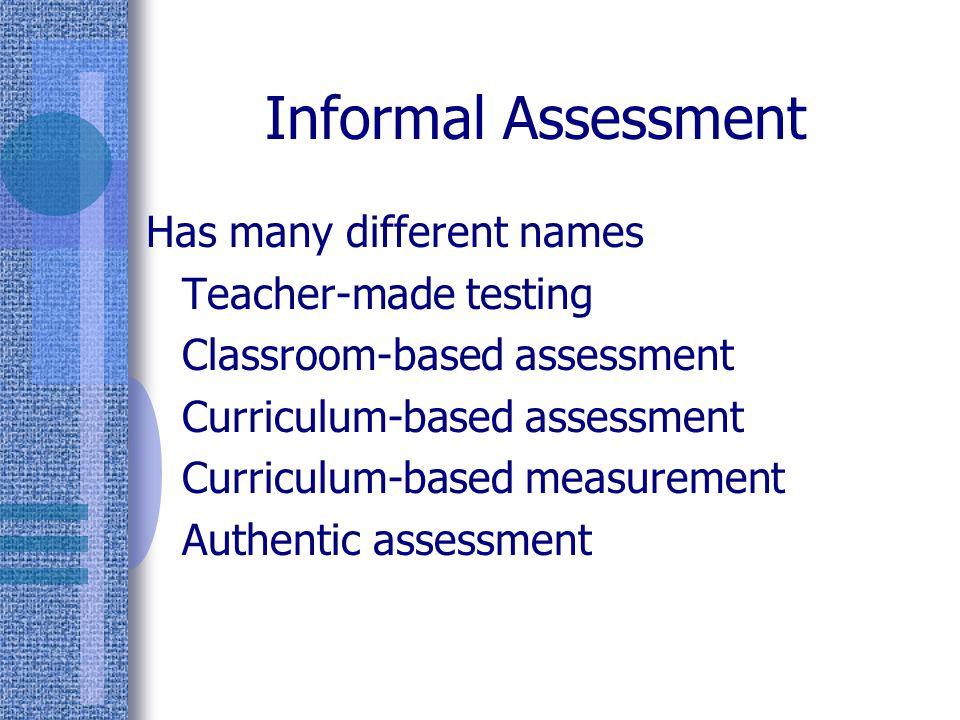 Informal Assessment Has many different names Teacher-made testing