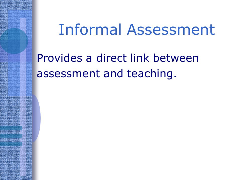 Informal Assessment Provides a direct link between