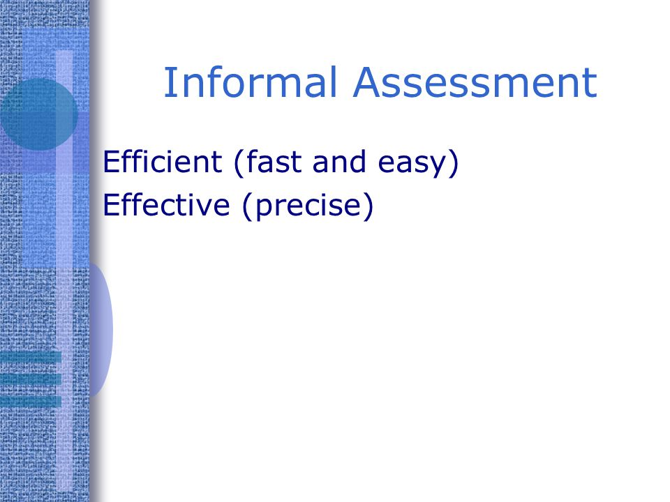 Informal Assessment Efficient (fast and easy) Effective (precise)