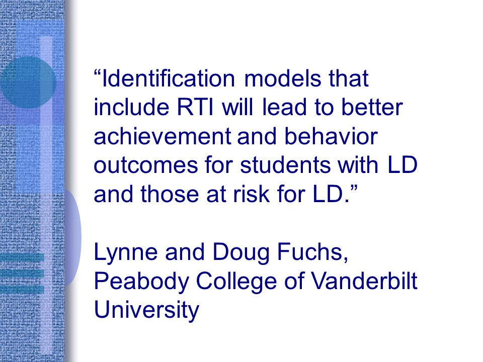 Identification models that include RTI will lead to better achievement and behavior outcomes for students with LD and those at risk for LD.