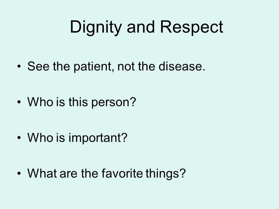 Dignity and Respect See the patient, not the disease.