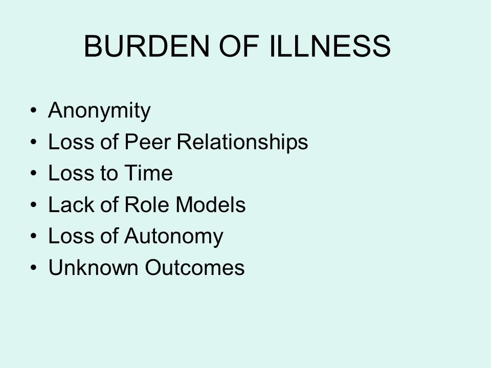 BURDEN OF ILLNESS Anonymity Loss of Peer Relationships Loss to Time
